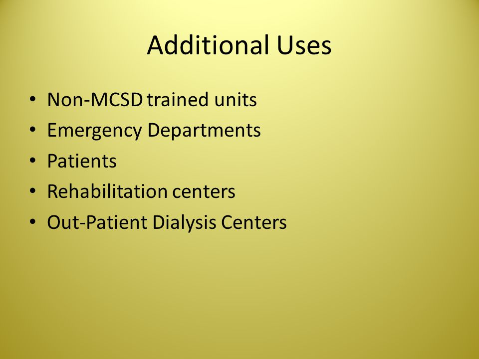 Additional Uses Non-MCSD trained units Emergency Departments Patients Rehabilitation centers Out-Patient Dialysis Centers