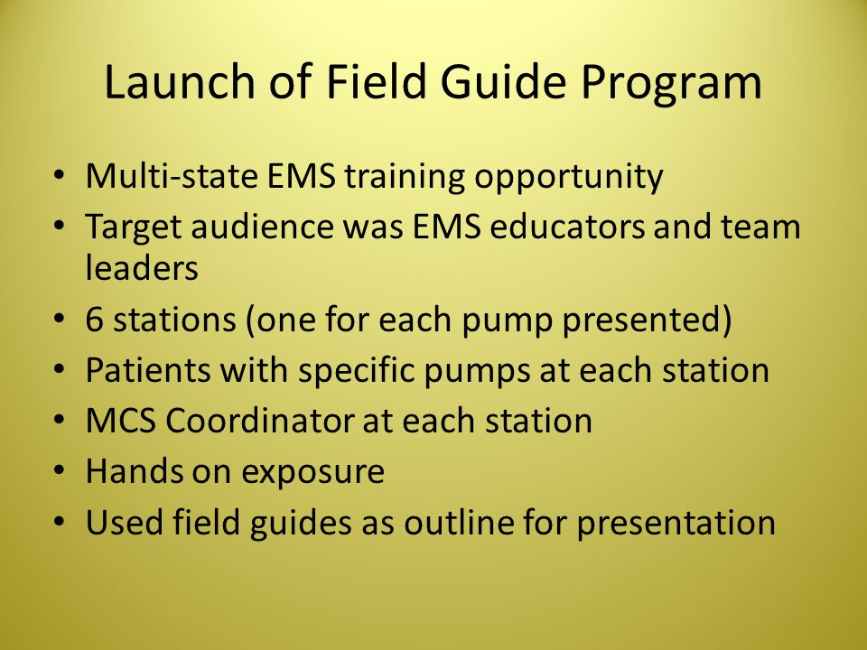 Launch of Field Guide Program Multi-state EMS training opportunity Target audience was EMS educators and team leaders 6 stations (one for each pump pr