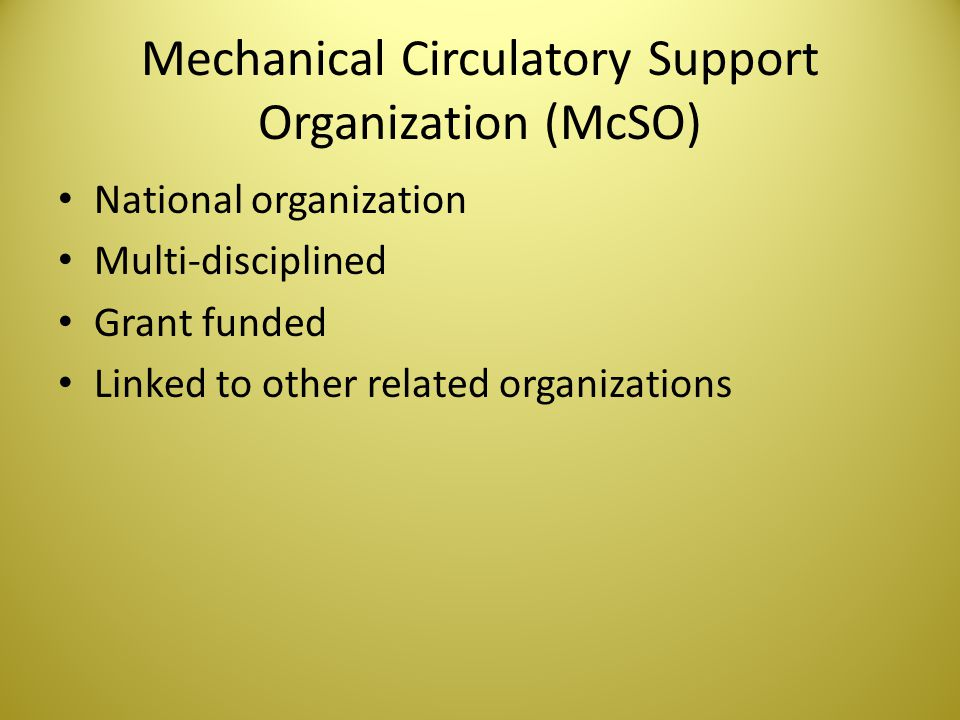 Mechanical Circulatory Support Organization (McSO) National organization Multi-disciplined Grant funded Linked to other related organizations