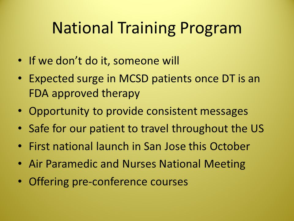 National Training Program If we dont do it, someone will Expected surge in MCSD patients once DT is an FDA approved therapy Opportunity to provide con