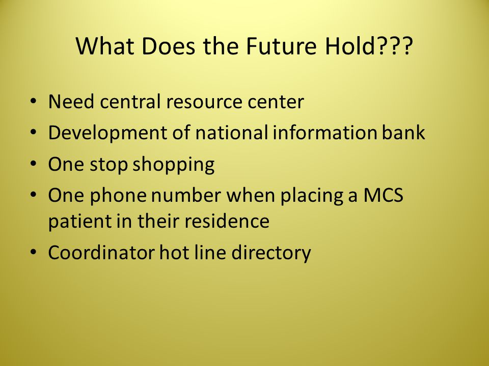 What Does the Future Hold??? Need central resource center Development of national information bank One stop shopping One phone number when placing a M