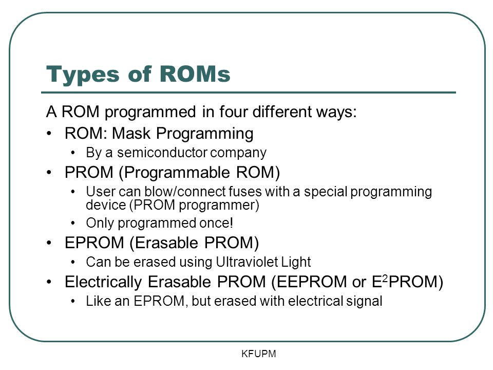 Types of ROMs A ROM programmed in four different ways: ROM: Mask Programming By a semiconductor company PROM (Programmable ROM) User can blow/connect fuses with a special programming device (PROM programmer) Only programmed once.