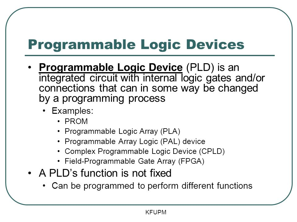 Programmable Logic Devices Programmable Logic Device (PLD) is an integrated circuit with internal logic gates and/or connections that can in some way be changed by a programming process Examples: PROM Programmable Logic Array (PLA) Programmable Array Logic (PAL) device Complex Programmable Logic Device (CPLD) Field-Programmable Gate Array (FPGA) A PLDs function is not fixed Can be programmed to perform different functions KFUPM