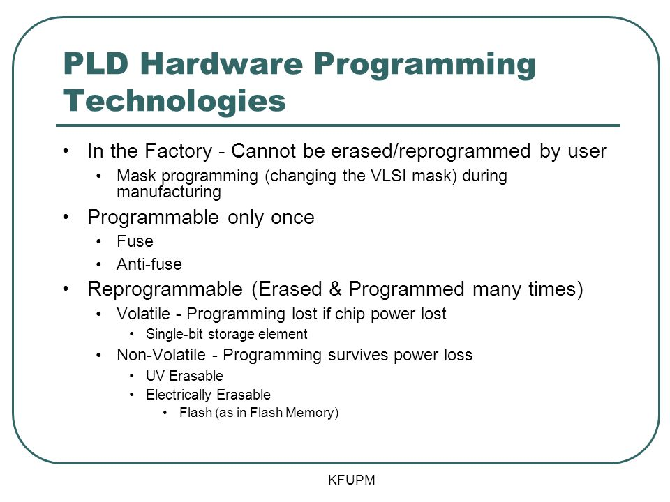 PLD Hardware Programming Technologies In the Factory - Cannot be erased/reprogrammed by user Mask programming (changing the VLSI mask) during manufacturing Programmable only once Fuse Anti-fuse Reprogrammable (Erased & Programmed many times) Volatile - Programming lost if chip power lost Single-bit storage element Non-Volatile - Programming survives power loss UV Erasable Electrically Erasable Flash (as in Flash Memory) KFUPM