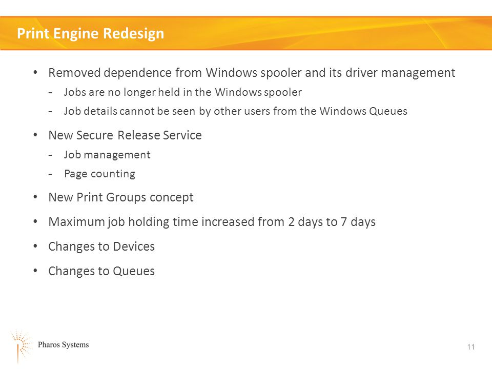 11 Print Engine Redesign Removed dependence from Windows spooler and its driver management - Jobs are no longer held in the Windows spooler - Job details cannot be seen by other users from the Windows Queues New Secure Release Service - Job management - Page counting New Print Groups concept Maximum job holding time increased from 2 days to 7 days Changes to Devices Changes to Queues