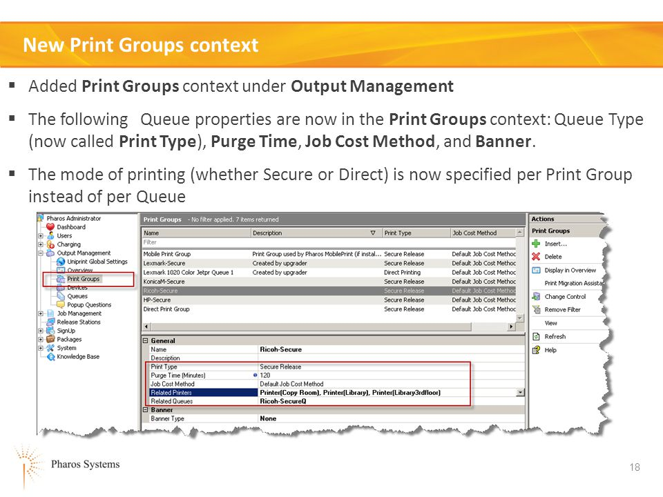 18 New Print Groups context Added Print Groups context under Output Management The following Queue properties are now in the Print Groups context: Queue Type (now called Print Type), Purge Time, Job Cost Method, and Banner.