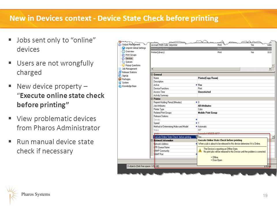 19 New in Devices context - Device State Check before printing Jobs sent only to online devices Users are not wrongfully charged New device property –Execute online state check before printing View problematic devices from Pharos Administrator Run manual device state check if necessary