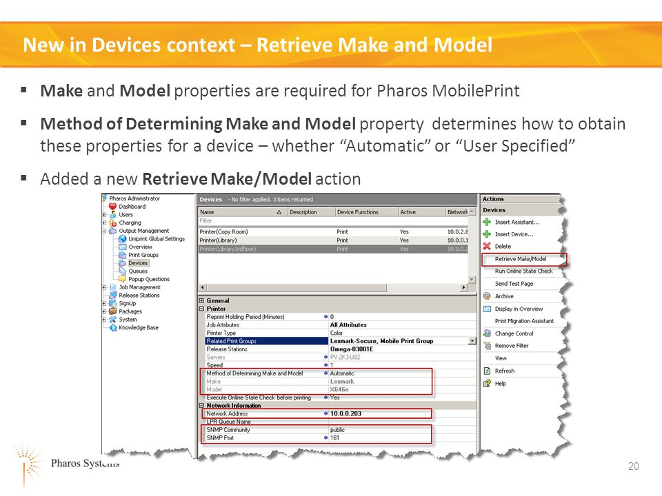 20 New in Devices context – Retrieve Make and Model Make and Model properties are required for Pharos MobilePrint Method of Determining Make and Model property determines how to obtain these properties for a device – whether Automatic or User Specified Added a new Retrieve Make/Model action