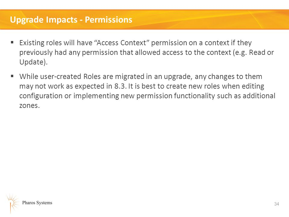 34 Upgrade Impacts - Permissions Existing roles will have Access Context permission on a context if they previously had any permission that allowed access to the context (e.g.