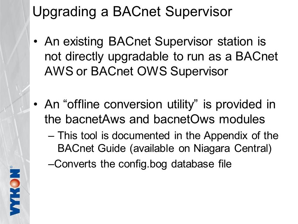 Upgrading a BACnet Supervisor An existing BACnet Supervisor station is not directly upgradable to run as a BACnet AWS or BACnet OWS Supervisor An offline conversion utility is provided in the bacnetAws and bacnetOws modules –This tool is documented in the Appendix of the BACnet Guide (available on Niagara Central) –Converts the config.bog database file