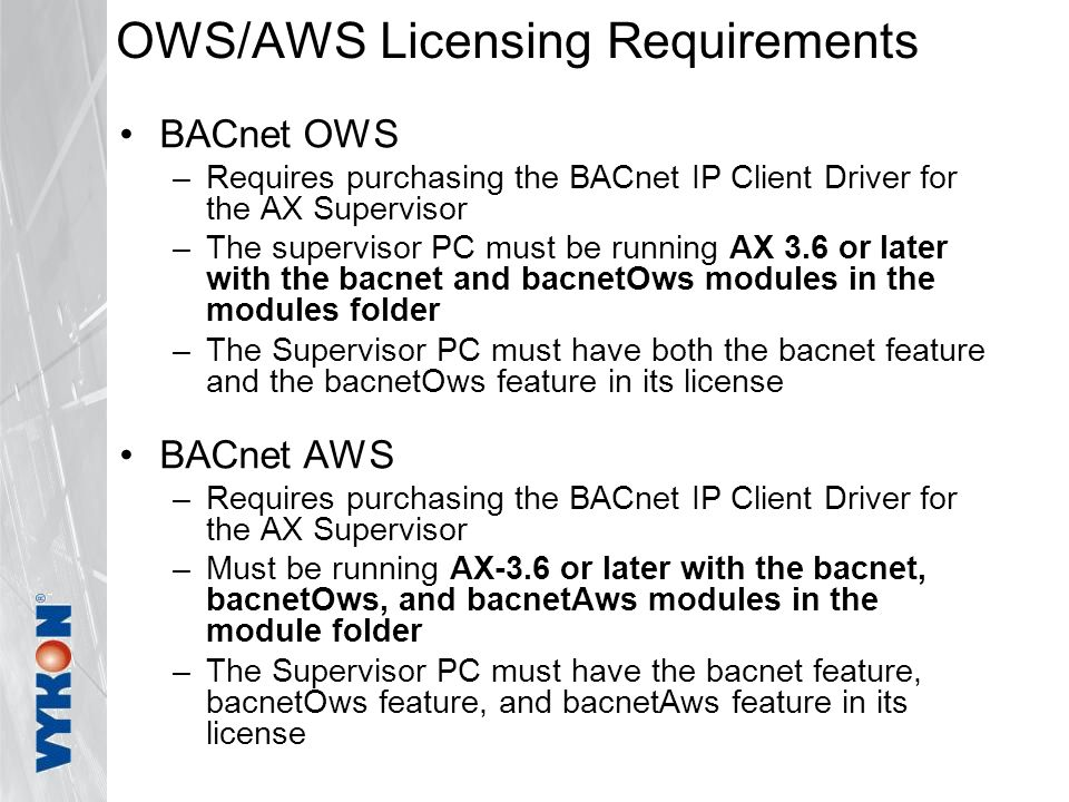 OWS/AWS Licensing Requirements BACnet OWS –Requires purchasing the BACnet IP Client Driver for the AX Supervisor –The supervisor PC must be running AX 3.6 or later with the bacnet and bacnetOws modules in the modules folder –The Supervisor PC must have both the bacnet feature and the bacnetOws feature in its license BACnet AWS –Requires purchasing the BACnet IP Client Driver for the AX Supervisor –Must be running AX-3.6 or later with the bacnet, bacnetOws, and bacnetAws modules in the module folder –The Supervisor PC must have the bacnet feature, bacnetOws feature, and bacnetAws feature in its license