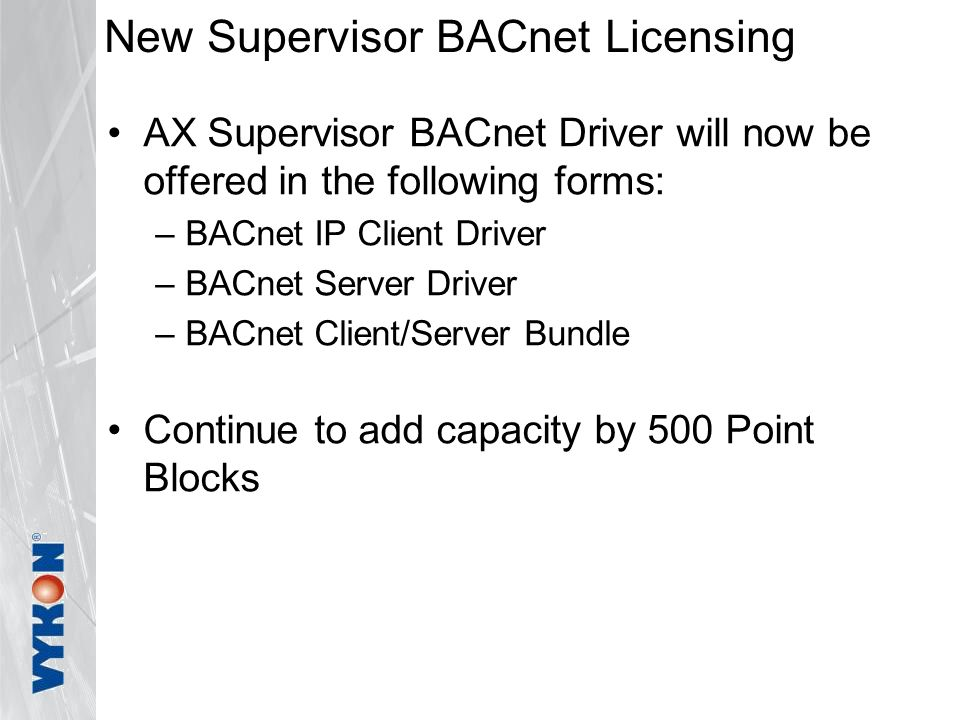 New Supervisor BACnet Licensing AX Supervisor BACnet Driver will now be offered in the following forms: –BACnet IP Client Driver –BACnet Server Driver –BACnet Client/Server Bundle Continue to add capacity by 500 Point Blocks