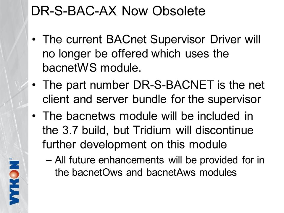 DR-S-BAC-AX Now Obsolete The current BACnet Supervisor Driver will no longer be offered which uses the bacnetWS module.