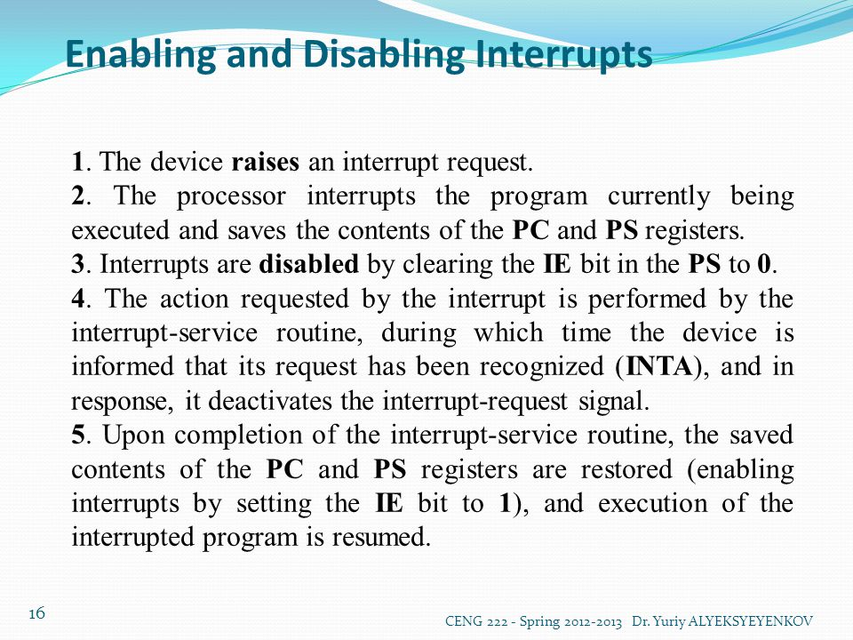 Enabling and Disabling Interrupts CENG 222 - Spring 2012-2013 Dr. Yuriy ALYEKSYEYENKOV 16 1. The device raises an interrupt request. 2. The processor