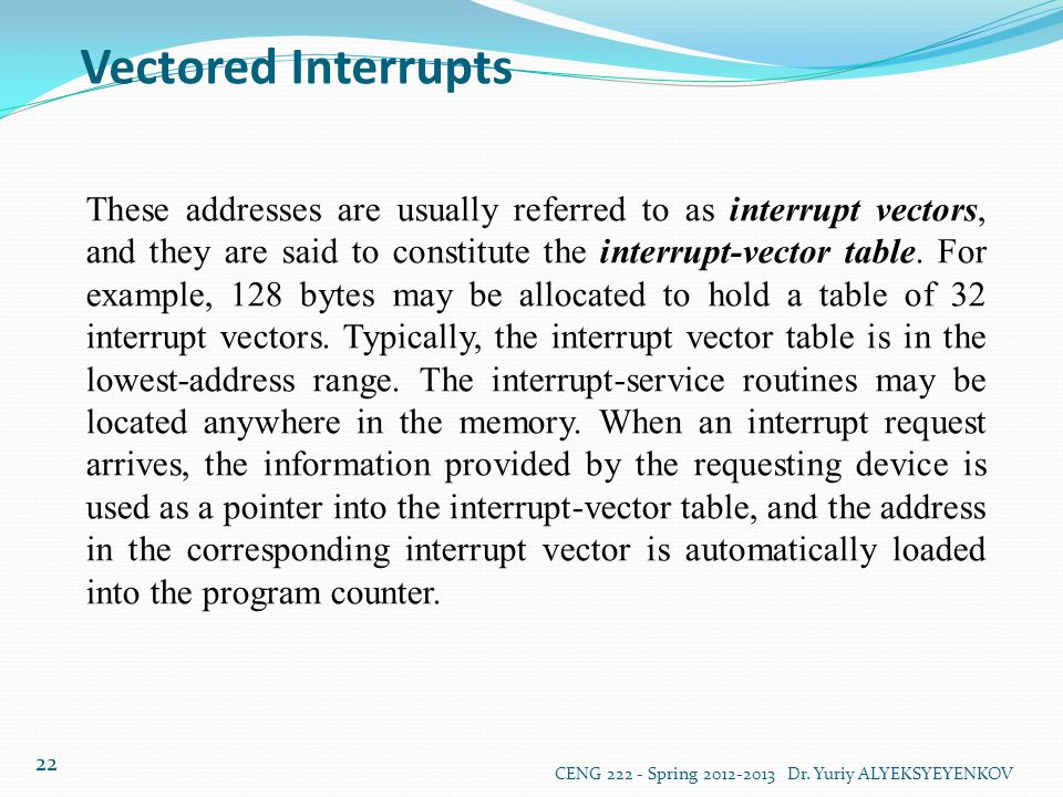 Vectored Interrupts CENG 222 - Spring 2012-2013 Dr. Yuriy ALYEKSYEYENKOV 22 These addresses are usually referred to as interrupt vectors, and they are