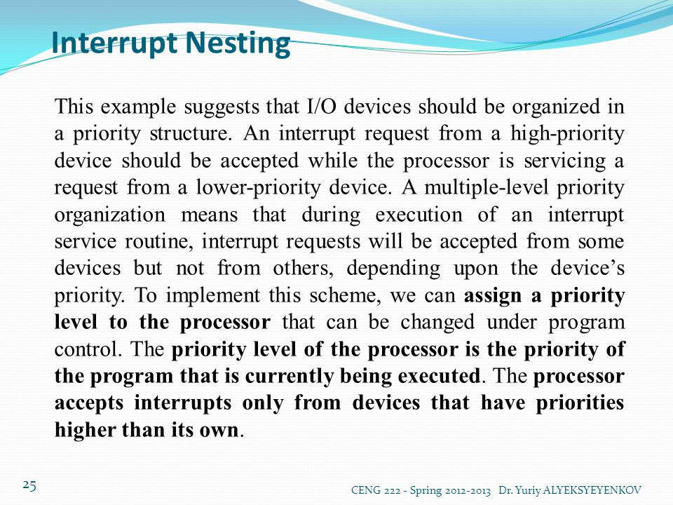 Interrupt Nesting CENG 222 - Spring 2012-2013 Dr. Yuriy ALYEKSYEYENKOV 25 This example suggests that I/O devices should be organized in a priority str