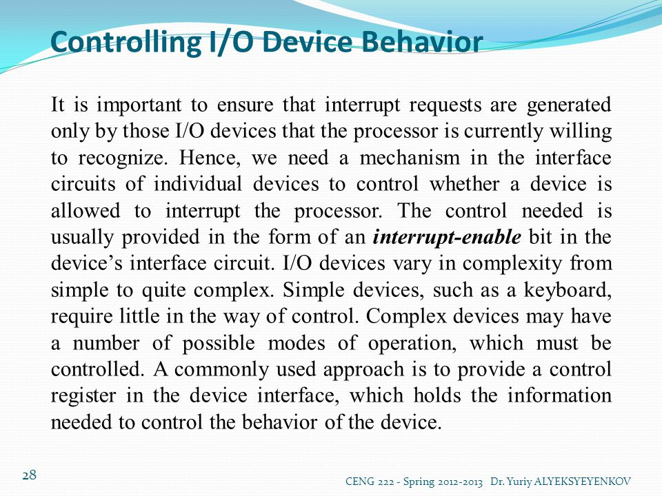 Controlling I/O Device Behavior CENG 222 - Spring 2012-2013 Dr. Yuriy ALYEKSYEYENKOV 28 It is important to ensure that interrupt requests are generate