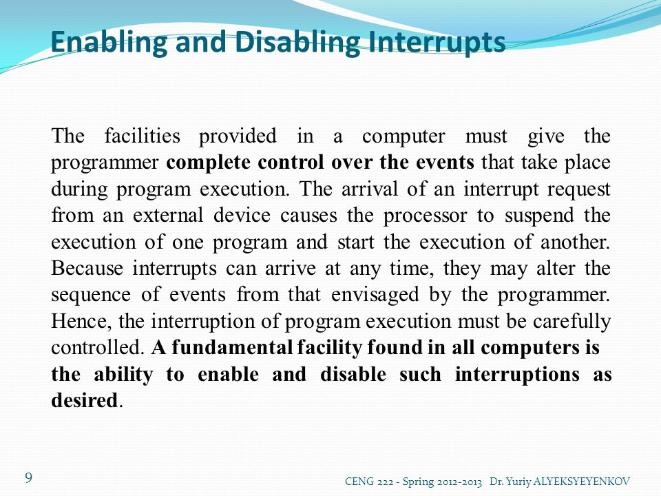 Enabling and Disabling Interrupts CENG 222 - Spring 2012-2013 Dr. Yuriy ALYEKSYEYENKOV 9 The facilities provided in a computer must give the programme