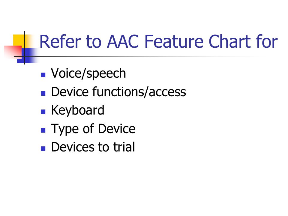 Refer to AAC Feature Chart for Voice/speech Device functions/access Keyboard Type of Device Devices to trial