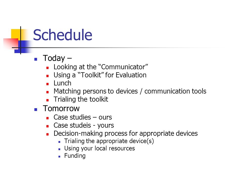 Schedule Today – Looking at the Communicator Using a Toolkit for Evaluation Lunch Matching persons to devices / communication tools Trialing the toolkit Tomorrow Case studies – ours Case studeis - yours Decision-making process for appropriate devices Trialing the appropriate device(s) Using your local resources Funding