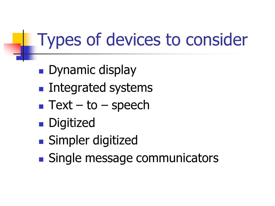 Types of devices to consider Dynamic display Integrated systems Text – to – speech Digitized Simpler digitized Single message communicators