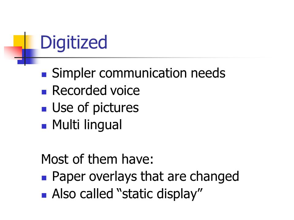 Digitized Simpler communication needs Recorded voice Use of pictures Multi lingual Most of them have: Paper overlays that are changed Also called static display
