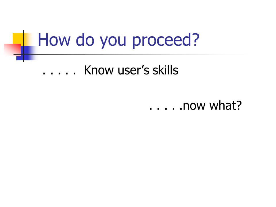 How do you proceed?..... Know users skills.....now what?