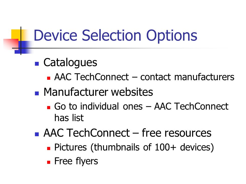 Device Selection Options Catalogues AAC TechConnect – contact manufacturers Manufacturer websites Go to individual ones – AAC TechConnect has list AAC TechConnect – free resources Pictures (thumbnails of 100+ devices) Free flyers