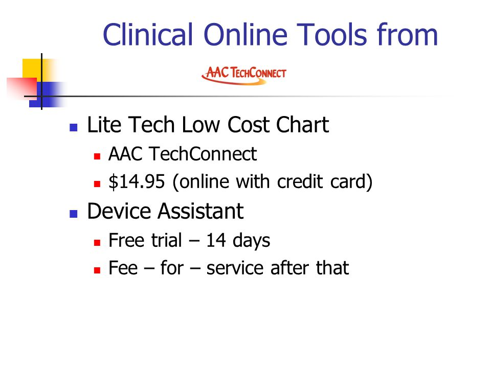 Clinical Online Tools from Lite Tech Low Cost Chart AAC TechConnect $14.95 (online with credit card) Device Assistant Free trial – 14 days Fee – for – service after that