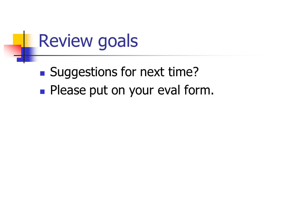 Review goals Suggestions for next time? Please put on your eval form.