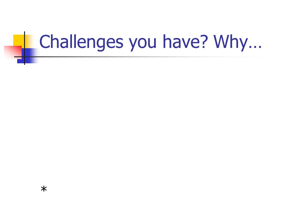 Challenges you have? Why… *