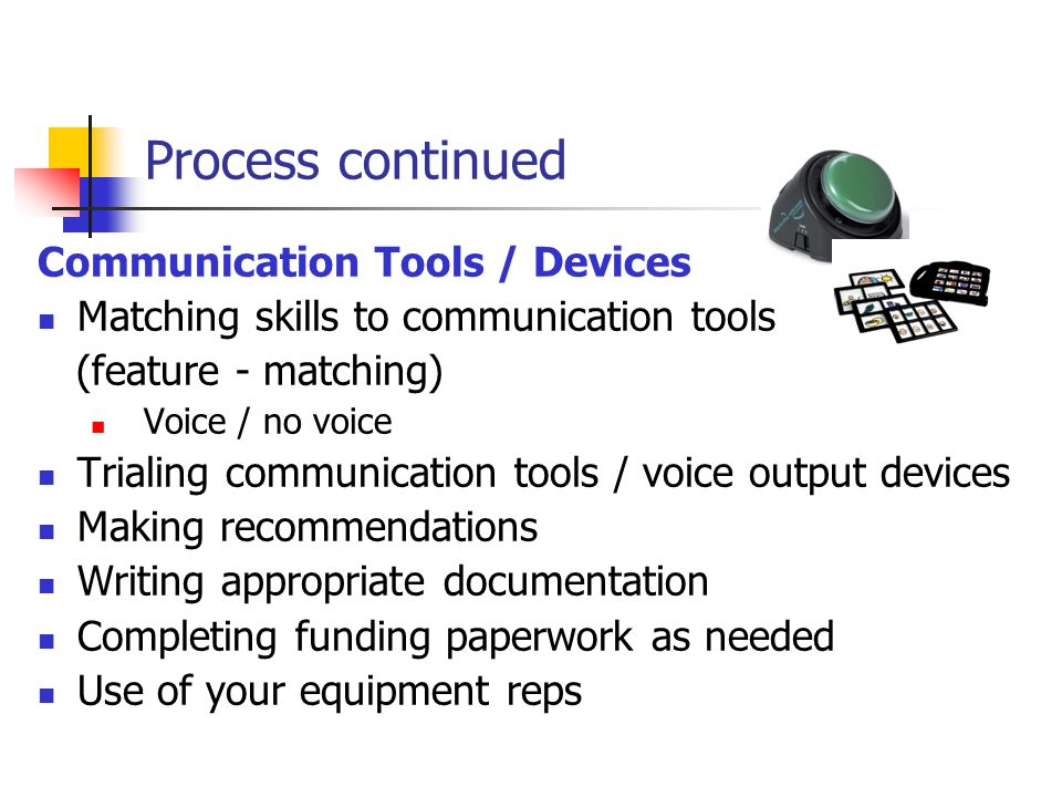 Process continued Communication Tools / Devices Matching skills to communication tools (feature - matching) Voice / no voice Trialing communication tools / voice output devices Making recommendations Writing appropriate documentation Completing funding paperwork as needed Use of your equipment reps