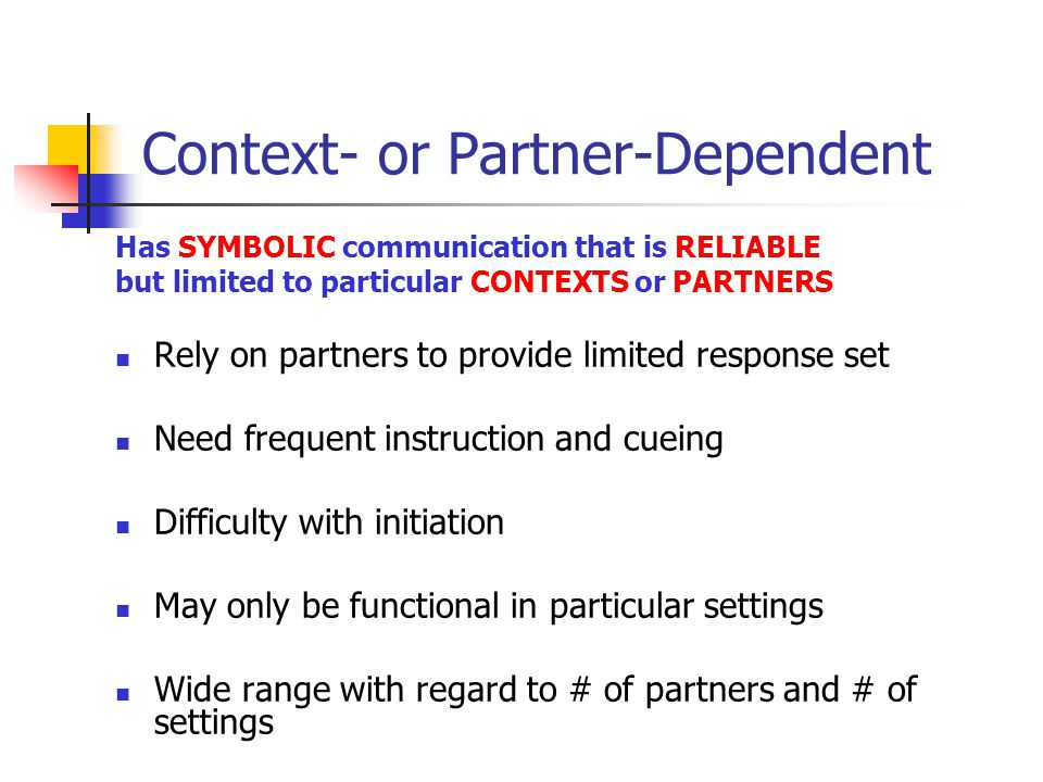 Context- or Partner-Dependent Has SYMBOLIC communication that is RELIABLE but limited to particular CONTEXTS or PARTNERS Rely on partners to provide limited response set Need frequent instruction and cueing Difficulty with initiation May only be functional in particular settings Wide range with regard to # of partners and # of settings