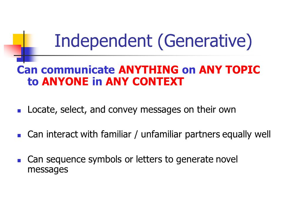 Independent (Generative) Can communicate ANYTHING on ANY TOPIC to ANYONE in ANY CONTEXT Locate, select, and convey messages on their own Can interact with familiar / unfamiliar partners equally well Can sequence symbols or letters to generate novel messages