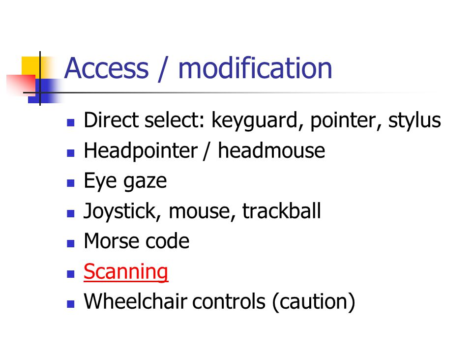 Access / modification Direct select: keyguard, pointer, stylus Headpointer / headmouse Eye gaze Joystick, mouse, trackball Morse code Scanning Wheelchair controls (caution)