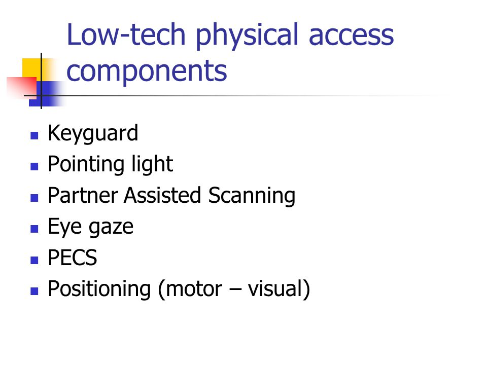 Low-tech physical access components Keyguard Pointing light Partner Assisted Scanning Eye gaze PECS Positioning (motor – visual)