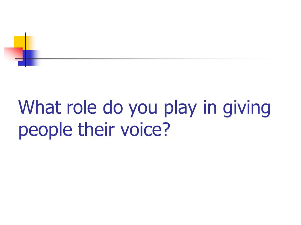 What role do you play in giving people their voice?