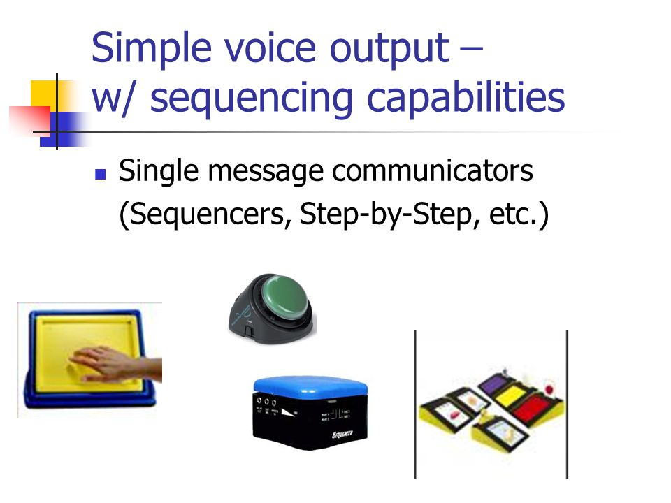 Simple voice output – w/ sequencing capabilities Single message communicators (Sequencers, Step-by-Step, etc.)