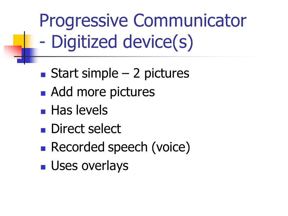 Progressive Communicator - Digitized device(s) Start simple – 2 pictures Add more pictures Has levels Direct select Recorded speech (voice) Uses overlays