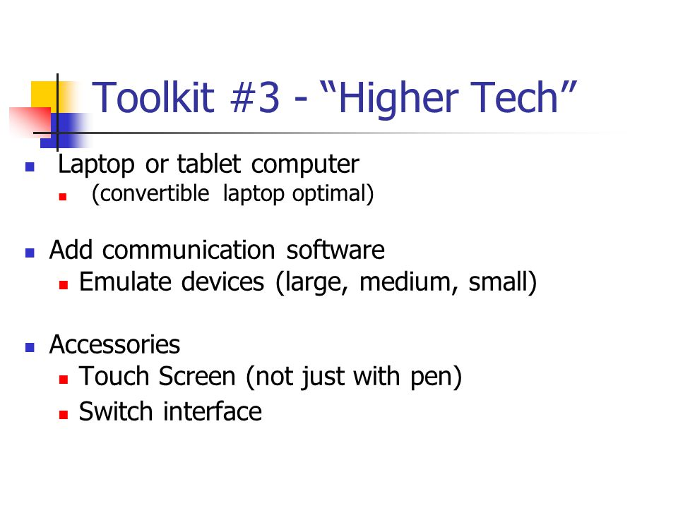 Toolkit #3 - Higher Tech Laptop or tablet computer (convertible laptop optimal) Add communication software Emulate devices (large, medium, small) Accessories Touch Screen (not just with pen) Switch interface
