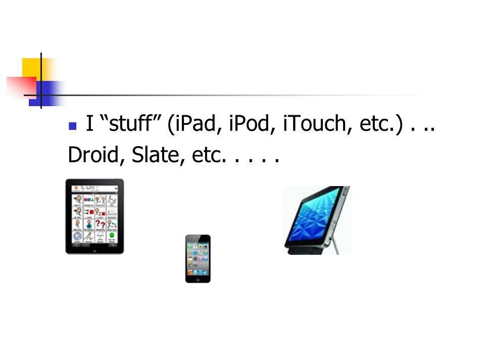 I stuff (iPad, iPod, iTouch, etc.)... Droid, Slate, etc.....