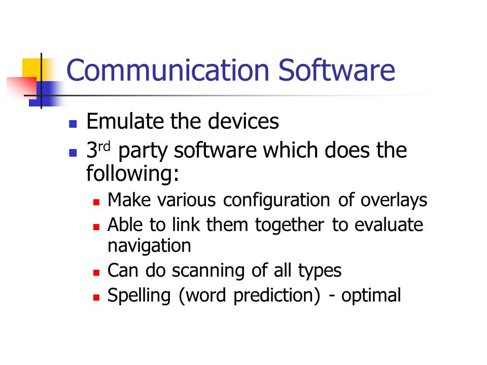 Communication Software Emulate the devices 3 rd party software which does the following: Make various configuration of overlays Able to link them together to evaluate navigation Can do scanning of all types Spelling (word prediction) - optimal