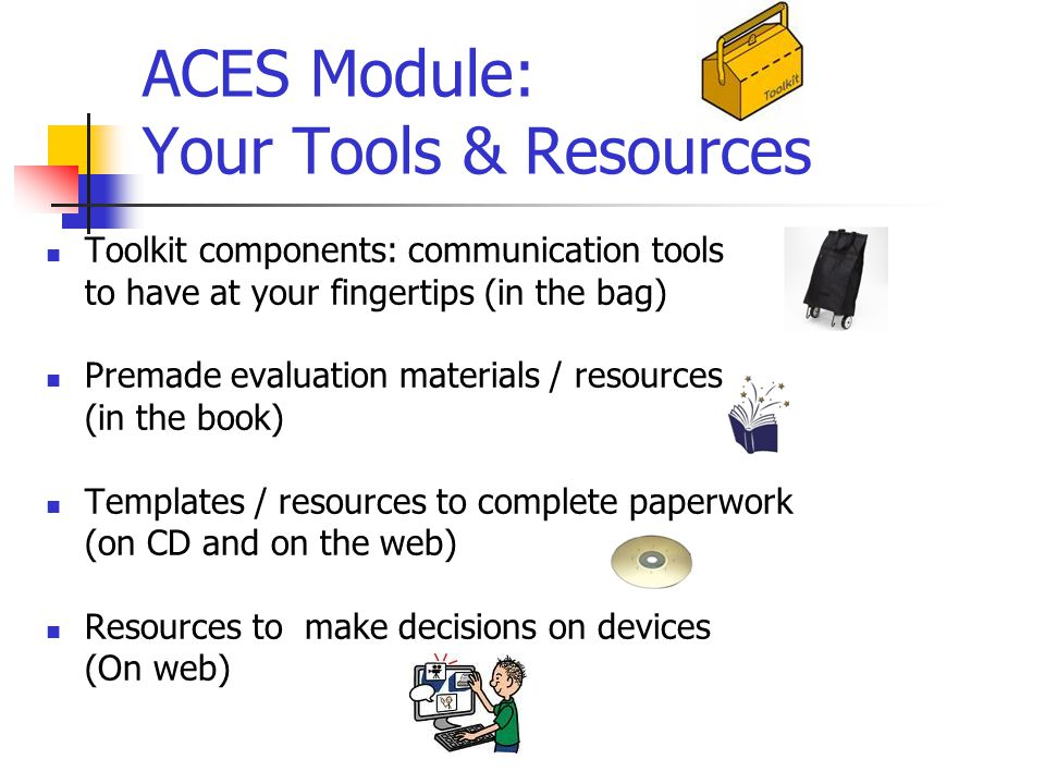 ACES Module: Your Tools & Resources Toolkit components: communication tools to have at your fingertips (in the bag) Premade evaluation materials / resources (in the book) Templates / resources to complete paperwork (on CD and on the web) Resources to make decisions on devices (On web)