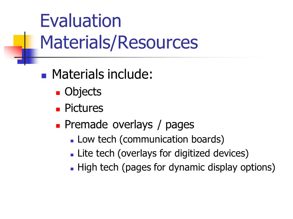 Evaluation Materials/Resources Materials include: Objects Pictures Premade overlays / pages Low tech (communication boards) Lite tech (overlays for digitized devices) High tech (pages for dynamic display options)