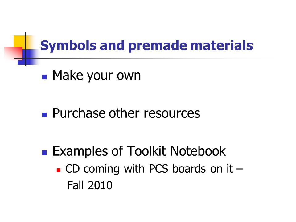 Symbols and premade materials Make your own Purchase other resources Examples of Toolkit Notebook CD coming with PCS boards on it – Fall 2010