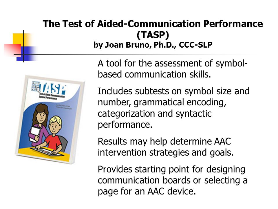 The Test of Aided-Communication Performance (TASP) by Joan Bruno, Ph.D., CCC-SLP A tool for the assessment of symbol- based communication skills.
