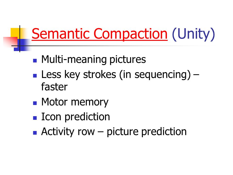 Semantic CompactionSemantic Compaction (Unity) Multi-meaning pictures Less key strokes (in sequencing) – faster Motor memory Icon prediction Activity row – picture prediction