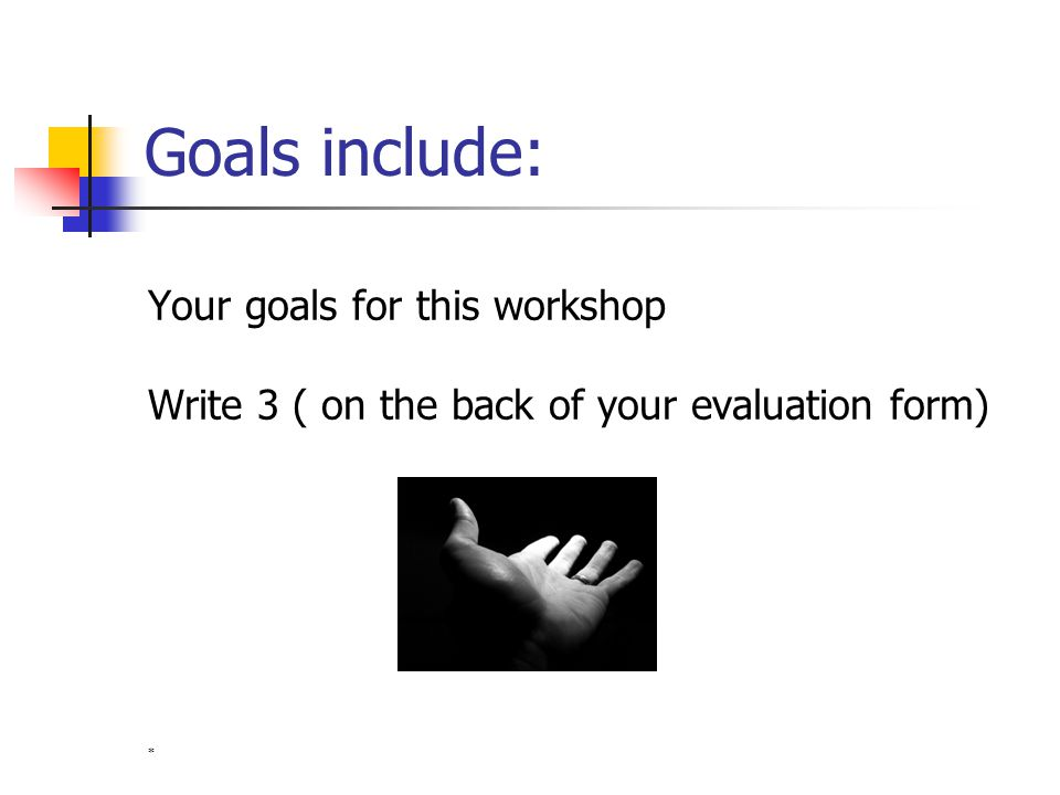 Goals include: Your goals for this workshop Write 3 ( on the back of your evaluation form) *