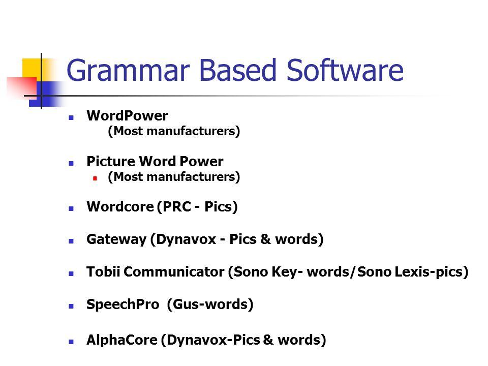 Grammar Based Software WordPower (Most manufacturers) Picture Word Power (Most manufacturers) Wordcore (PRC - Pics) Gateway (Dynavox - Pics & words) T