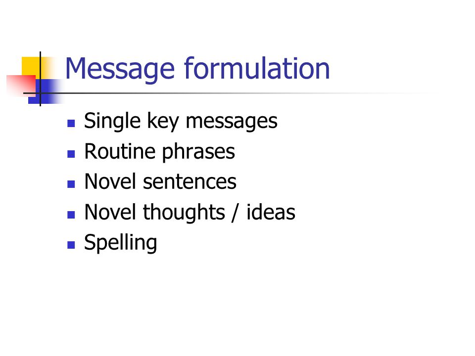 Message formulation Single key messages Routine phrases Novel sentences Novel thoughts / ideas Spelling